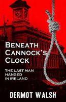 Dermot Walsh - Beneath Cannock's Clock : the last man hanged in Ireland - 9781856356275 - 9781856356275