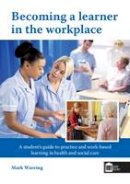 Wareing, Mark - Becoming a Learner in the Workplace: A Student's Guide to Practice and Work-Based Learning in Health and Social Care - 9781856425087 - V9781856425087