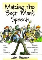 Bowden, John - Making the Best Man's Speech: Know What To Say and When To Say It - Add Wit, Sparkle and Humour - Deliver The Perfect Speech (Essentials Series) - 9781857036596 - V9781857036596