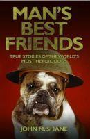 McShane, John - Man's Best Friends: True Stories of the World's Most Heroic Dogs - 9781857827903 - V9781857827903