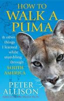 Allison, Peter - How to Walk a Puma: & Other Things I Learned While Stumbling Through South America - 9781857885668 - V9781857885668