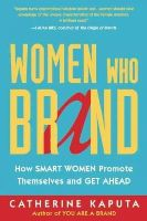 Kaputa, Catherine - Women Who Brand: How Smart Women Promote Themselves and Get Ahead - 9781857886245 - V9781857886245