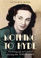 Hyde, Claudia - Nothing to Hyde: Growing Up in Coseley During the 1930s & 1940s - 9781858585468 - V9781858585468