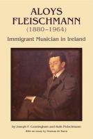 Joseph Cunningham, Ruth Fleischmann - Aloys Fleischmann (1880-1964):  Immigrant Musician in Ireland - 9781859184622 - V9781859184622