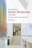 Marie Bourke - The Story of Irish Museums 1790-2000: Culture, Identity and Education - 9781859184752 - V9781859184752