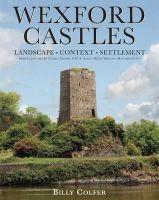 Colfer, Billy - Wexford Castles: Landscape, Context and Settlement (Irish Landscapes) - 9781859184936 - V9781859184936