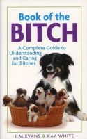 J.M. Evans, Kay White - Book of the Bitch: A Complete Guide to Understanding and Caring for Bitches (New Edition) - 9781860540233 - V9781860540233