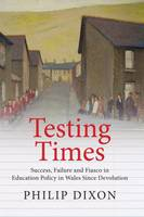Dixon, Philip - Testing Times: Success, Failure and Fiasco in Welsh Education Policy Since Devolution - 9781860571244 - V9781860571244
