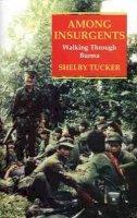 Tucker, Shelby - Among Insurgents: Walking Through Burma - 9781860645297 - V9781860645297