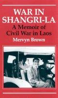 Brown, Mervyn - War in Shangri-La: A Memoir of Civil War in Laos - 9781860647352 - V9781860647352