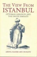 Husayn, Abdul Rahim Abu - The View from Istanbul: Ottoman Lebanon and the Druze Emirate - 9781860648564 - V9781860648564