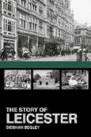 Begley, Siobham - The Story of Leicester - 9781860776953 - V9781860776953