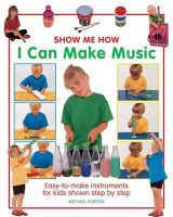 Purton, Michael - Show Me How: I Can Make Music: Easy-to-Make Instruments for Kids Shown Step by Step - 9781861472977 - V9781861472977