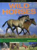 Bright, Michael - Exploring Nature: Wild Horses: See the beauty, speed and power of these graceful creatures and their relatives, with 190 exciting pictures - 9781861474643 - V9781861474643
