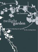 Leendertz, Lia - Twilight Garden: A Guide to Enjoying Your Garden in the Evening Hours - 9781862059115 - V9781862059115