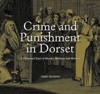 Hearing, Terry - Crime and Punishment in Dorset: A Thousand Years of Murder, Myster and Mayhem - 9781871164626 - V9781871164626
