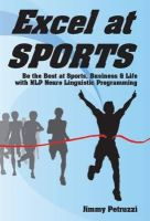 Petruzzi, Jimmy - Excel at Sports: Be the Best at Sports, Business & Life with Nlp Neuro Linguistic Programming - 9781873483442 - V9781873483442
