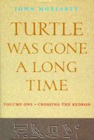 Moriarty, John - Turtle Was Gone a Long Time: Volume I: Crossing the Kedron - 9781874675631 - V9781874675631