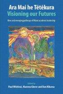 Whitinui, Paul; Glover, Marewa; Hikuroa, Dan - Ara Mai he Tetekura Visioning Our Futures - 9781877578601 - V9781877578601