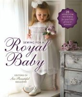 Sew Beautiful Magazine Editors - Sewing for a Royal Baby: 22 Heirloom Patterns for Your Little Prince or Princess - 9781878048813 - V9781878048813