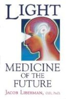 Liberman, Jacob - Light: Medicine of the Future: How We Can Use It to Heal Ourselves NOW - 9781879181014 - V9781879181014