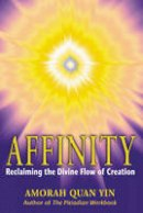 Quan-Yin, Amorah - Affinity: Reclaiming the Divine Flow of Creation - 9781879181649 - V9781879181649