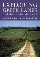 Belsey, Valerie - Exploring Green Lanes and the Stories They Tell - South and South-East Devon - 9781900322294 - V9781900322294