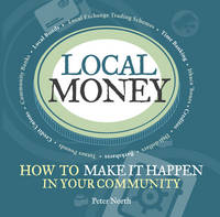 Peter North - Local Money: How to Make it Happen in Your Community - 9781900322522 - V9781900322522