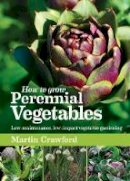 Martin Crawford - How to Grow Perennial Vegetables: Low-Maintenance, Low-Impact Vegetable Gardening - 9781900322843 - V9781900322843