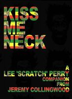 Collingwood, Jeremy - Lee 'Scratch' Perry: Kiss Me Neck: The Scratch Story in Words, Pictures and Records - 9781901447965 - V9781901447965