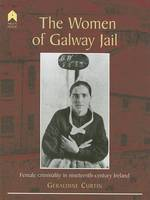 Curtin, Geraldine - The Women of Galway Jail: Female Criminality in Nineteenth-century Ireland - 9781903631126 - 9781903631126