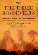 MacGregor, James, Dunn, Susan - The Three Roosevelts: A Biography of the Family that Transformed America - 9781903809082 - KCG0003266
