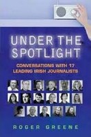 Roger Greene - Under the Spotlight: Conversations with 17 Leading Irish Journalists - 9781904148821 - KEX0199627