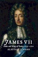 Mann, Alastair J. - James VII: Duke and King of Scots, 1633 - 1701 - 9781904607908 - V9781904607908