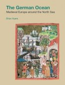 Ayers MD, Brian - The German Ocean: Medieval Europe Around the North Sea (Studies in the Archaeology of Medieval Europe) - 9781904768494 - V9781904768494