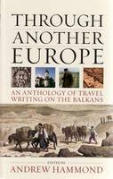 Andrew Hammond - Through Another Europe: An Anthology on Travel Writing on the Balkans - 9781904955535 - V9781904955535