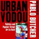 Pablo Butcher - Urban Vodou: Politics and Popular Street Art in Haiti - 9781904955603 - V9781904955603