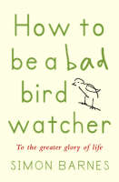 Barnes, Simon - How to be a Bad Birdwatcher: To the Greater Glory of Life - 9781904977056 - KAK0001092
