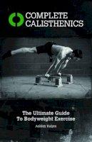 Ashley Kaylum - Complete Calisthenics: The Ultimate Guide to Bodyweight Training - 9781905367542 - V9781905367542