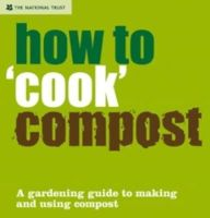 Tony Winch and Henry Seton - How to ''Cook'' Compost: A Gardening Guide to Making and Using Compost (National Trust) - 9781905400577 - V9781905400577