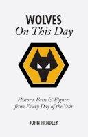 Hendley, John - Wolverhampton Wanderers on This Day - 9781905411122 - V9781905411122