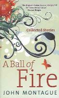 Montague, John - A Ball of Fire: Collected Stories - 9781905483457 - KMR0003318