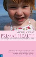 Odent, Michel - Primal Health: Understanding the Critical Period Between Conception and the First Birthday - 9781905570089 - V9781905570089