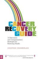 Chamberlain, Jonathan - Cancer Recovery Guide: 15 Alternative and Complementary Strategies for Restoring Health - 9781905570393 - V9781905570393