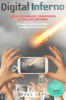 Levy, Paul - Digital Inferno: Using Technology Consciously in Your Life and Work, 101 Ways to Survive and Thrive in a Hyperconnected World - 9781905570744 - V9781905570744