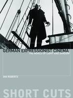 Roberts, Ian - German Expressionist Cinema: The World of Light and Shadow (Short Cuts) - 9781905674602 - V9781905674602