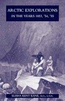 Kent Kane, M.D. U.S.N. Elisha - Arctic Explorations in the Years 1853,'54,'55 - 9781905748518 - V9781905748518