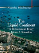 Woodsworth, Nicholas - The Liquid Continent, A Mediterranean Trilogy: Alexandria (Armchair Traveller) - 9781905791323 - V9781905791323