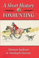Jackson, Alastair, Clayton, Michael - A Short History of Foxhunting - 9781906122577 - V9781906122577