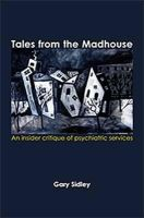 Sidley, Gary - Tales from the Madhouse: An Insider Critique of Psychiatricservices - 9781906254759 - V9781906254759